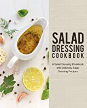 Salad Dressing Cookbook: A Salad Dressing Cookbook with Delicious Salad Dressing Recipes (2nd Edition)