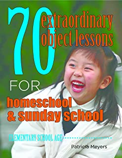 70 Extraordinary Object Lessons for Home School and Sunday School: lessons for grade school kids using simple everyday things