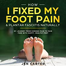 How I Fixed My Foot Pain and Plantar Fasciitis Naturally: My Journey from Chronic Pain to Pain Free with Happy, Healthy Feet (English Edition)