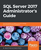 SQL Server 2017 Administrator's Guide: One stop solution for DBAs to monitor, manage, and maintain enterprise databases