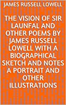 The Vision of Sir Launfal And Other Poems by James Russell Lowell With a Biographical Sketch and Notes a Portrait and Othe...