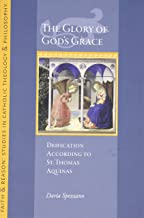 The Glory of God's Grace: Deification According to St. Thomas Aquinas (Faith and Reason Studies in Catholic Theology and Philosophy)