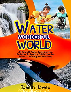 WATER WONDERFUL WORLD: All Kinds Of Water Facts And Fun Activities To Spark A Child's Love for Science, Learning And Disco...