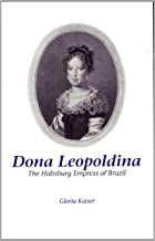 Dona Leopoldina: The Habsburg Empress of Brazil (STUDIES IN AUSTRIAN LITERATURE, CULTURE, AND THOUGHT TRANSLATION SERIES)