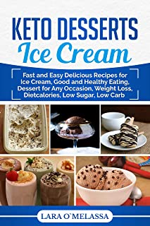 Keto Desserts Ice Cream: Fast and Easy Delicious Recipes for Ice Cream, Good and Healthy Eating, Dessert for Any Occasion, Weight Loss, Dietcalories, Low Sugar, Low Carb