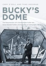 Bucky's Dome: The Resurrection of R. Buckminster Fuller and Anne Hewlett Fuller's Dome Home in Carbondale, Illinois