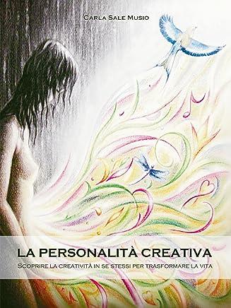 La PERSONALITÁ CREATIVA. Scoprire la creatività in se stessi per trasformare la vita