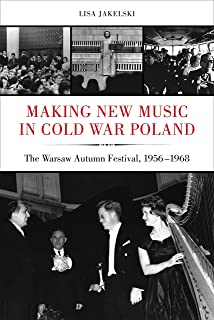 Making New Music in Cold War Poland: The Warsaw Autumn Festival, 1956-1968 (California Studies in 20th-Century Music Book 19)
