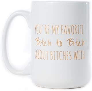 You're My Favorite Bitch To Bitch About Bitches With Funny Coffee Mug 15 oz - Unique Gift Idea for Her, BFF, Bachelorette Party - Perfect Birthday Gifts for Best Friend
