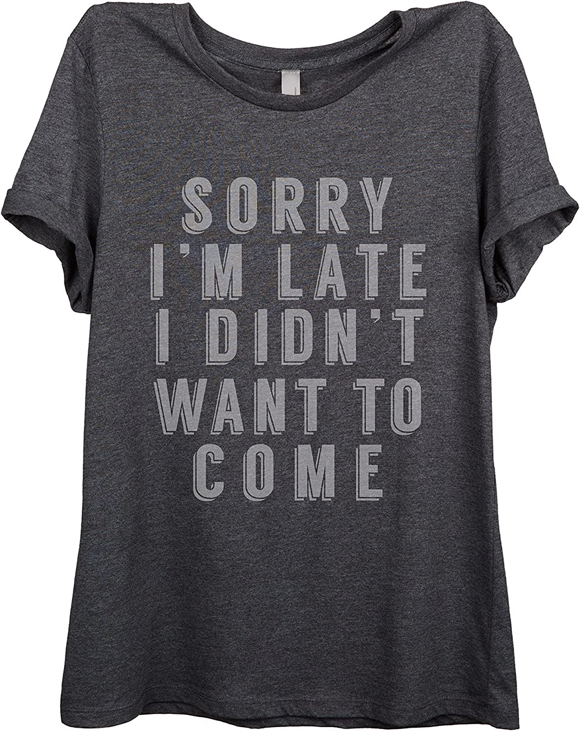 Sorry I Didn't Want To Come Women Relaxed TShirt Tee Charcoal Grey