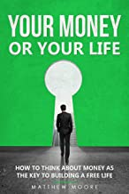 Your Money or Your Life: How to Think About Money as The Key to Building a Free Life