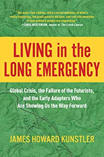 Living in the Long Emergency: Global Crisis, the Failure of the Futurists, and the Early Adapters Who Are Showing Us the W...