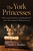 The York Princesses: The Daughters of Edward IV and Elizabeth Woodville