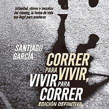 Correr para vivir, vivir para correr [Run to Live, Live to Run]: Intimidad, claves y secretos del running [Intimacy, Keys and Secrets of Running]