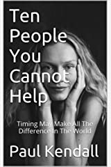 Ten People You Cannot Help: Timing May Make All The Difference In The World Kindle Edition