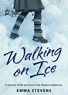 Walking on Ice: A memoir of life and love in the Alaskan wilderness (The Walking on Ice Memoir Trilogy Book 1)