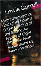 Phantasmagoria, and other poems & The Hunting of the Snark: An Agony of Eight Fits With Nine Illustrations by Henry Holiday (Two Books With Active Table of Contents)