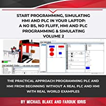Start Programming, Simulating HMI and PLC in Your Laptop: A No Bs, No Fluff, HMI-PLC Programming & Simulating: Programming PLC and HMI from Beginning In ... Industrial Design & Tech (Volume Book 2)