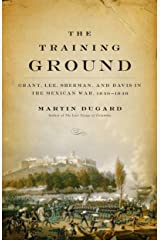 The Training Ground: Grant, Lee, Sherman, and Davis in the Mexican War, 1846-1848 Kindle Edition