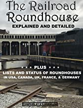 THE RAILROAD ROUNDHOUSE: EXPLAINED AND DETAILED, PLUS LISTS OF ROUNDHOUSES IN THE USA, CANADA, AUSTRALIA, UK, FRANCE, GERMANY