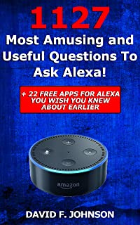 Amazon Alexa 1127 Most Amusing And Useful Questions to Ask Alexa + 22 Apps You Wish You Knew About Earlier! (Amazon Echo, ...