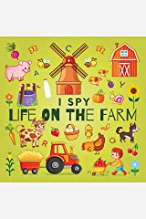 I Spy Life On The Farm: A Fun Guessing Game Picture Book for Kids Ages 2-5, Toddlers and Kindergartners ( Picture Puzzle Book for Kids ) (I Spy Books for Kids 13) Kindle Edition