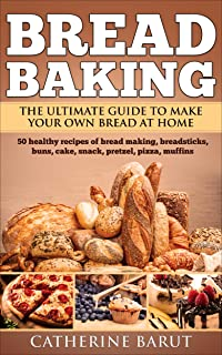 Bread Baking: The Ultimate Guide To Make Your Own Bread At Home With 50 Healthy Recipes Of Bread Baking,Breadsticks,Buns,Cakes,Snack,Pretzel,Pizza,Muffins....(Tasty Cookbook)