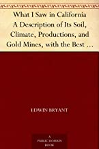 What I Saw in California A Description of Its Soil, Climate, Productions, and Gold Mines, with the Best Routes and Latest Information for Intending Emigrants; ... from the Gold Districts; with a Map