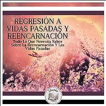Regresión A Vidas Pasadas Y Reencarnación: Todo Lo Que Necesita Saber Sobre La Reencarnación Y Las Vidas Pasadas