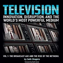 Television: Innovation, Disruption, and the World's Most Powerful Medium: Volume 1: The Broadcast Age and the Rise of the Network