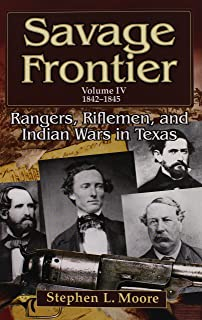 Savage Frontier Volume IV: Rangers, Riflemen, and Indian Wars in Texas, 1842-1845