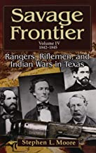 Savage Frontier Volume IV: Rangers, Riflemen, and Indian Wars in Texas, 1842-1845