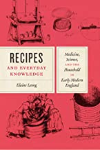 Recipes and Everyday Knowledge: Medicine, Science, and the Household in Early Modern England (English Edition)