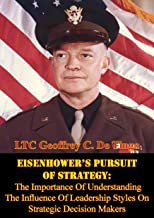 Eisenhower's Pursuit Of Strategy:: The Importance Of Understanding The Influence Of Leadership Styles On Strategic Decision Makers