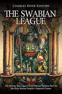 The Swabian League: The History and Legacy of the Mutual Defense Pact for the Holy Roman Empire's Imperial Estates (English Edition)