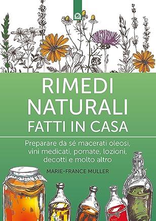 Rimedi naturali fatti in casa: Preparare da sé macerati oleosi, vini medicati, pomate, lozioni, decotti e molto altro