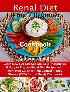 Ultimate Beginners Renal Diet Cookbook: Learn New 600 Low Sodium, Low Phosphorus & Easy to Prepare Renal Diet Recipes with...