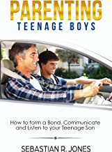 Parenting Teenage Boys: How to form a Bond, Turn Problem Behaviors, Communicate and Listen to your Teenage Son (Parenting Book I)