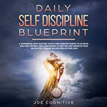 Daily Self Discipline Blueprint: A Workbook with Success Tricks and Positive Habits to Achieve High Self Esteem and Confidence. Do Better and Improve Your Motivation to Have No Excuses in Your Life!