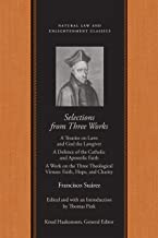 Selections from Three Works: A Treatise on Laws and God the Lawgiver<br /> A Defence of the Catholic and Apostolic Faith<br /> A Work on the ... (Natural Law and Enlightenment Classics)