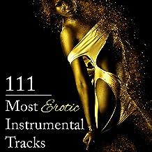 111 Most Erotic Instrumental Tracks: Sensual Music to Help You Unlock Secrets of Erotic Pleasure, Tantric Atmosphere, Sexy...