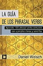 La Guía de los Phrasal Verbs: Aprende 105 phrasal verbs comunes con ejemplos claros y sencillos (Phrasal Verbs para la Vid...
