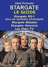 Stargate : le guide: Stargate SG-1 :  tous les épisodes chroniqués ! Stargate Atlantis - Stargate Universe - Les films TV (Les guides des séries TV de SF) (French Edition)