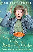 Holy Bones, Limbo, and Jesus in My Cheetos: Catholics Believe the Darndest Things!