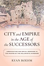 City and Empire in the Age of the Successors: Urbanization and Social Response in the Making of the Hellenistic Kingdoms