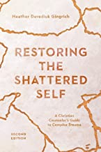 Restoring the Shattered Self: A Christian Counselor's Guide to Complex Trauma (Christian Association for Psychological Stu...