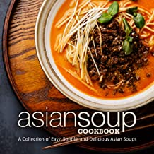 Asian Soup Cookbook: A Collection of Easy, Simple and Delicious Asian Soups (2nd Edition)