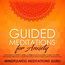 Guided Meditations for Anxiety: Mindfulness Meditations Scripts for Beginners to Cure Panic Attacks, Pain Relief, Self-Healing, Relaxation to Quiet the Mind in Difficult Times, and Let Stress Go Away