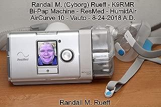 Randall M. (Cyborg) Rueff - K9RMR - Bi-Pap Machine - ResMed - HumidAir - AirCurve 10 - Vauto - 8-24-2018 A.D.