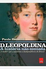 D. Leopoldina: a história não contada: A mulher que arquitetou a Independência do Brasil eBook Kindle